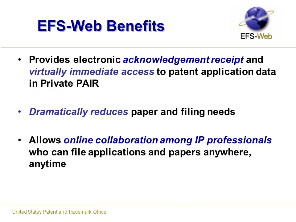 United States Patent and Trademark Office EFS-Web Benefits Provides electronic acknowledgement receipt and virtually immediate access to patent applic