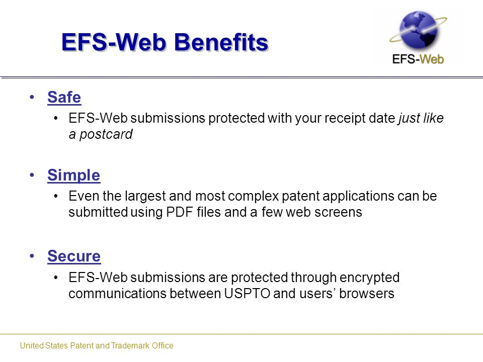 United States Patent and Trademark Office EFS-Web Benefits Safe EFS-Web submissions protected with your receipt date just like a postcard Simple Even
