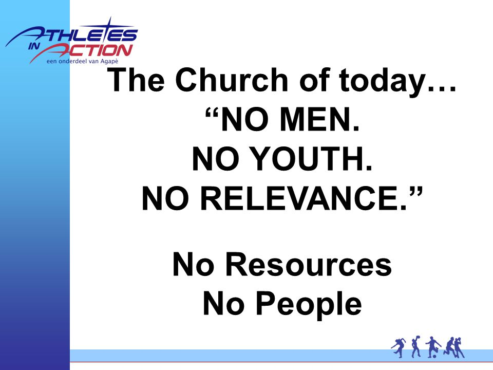 The Church of today… NO MEN. NO YOUTH. NO RELEVANCE. No Resources No People