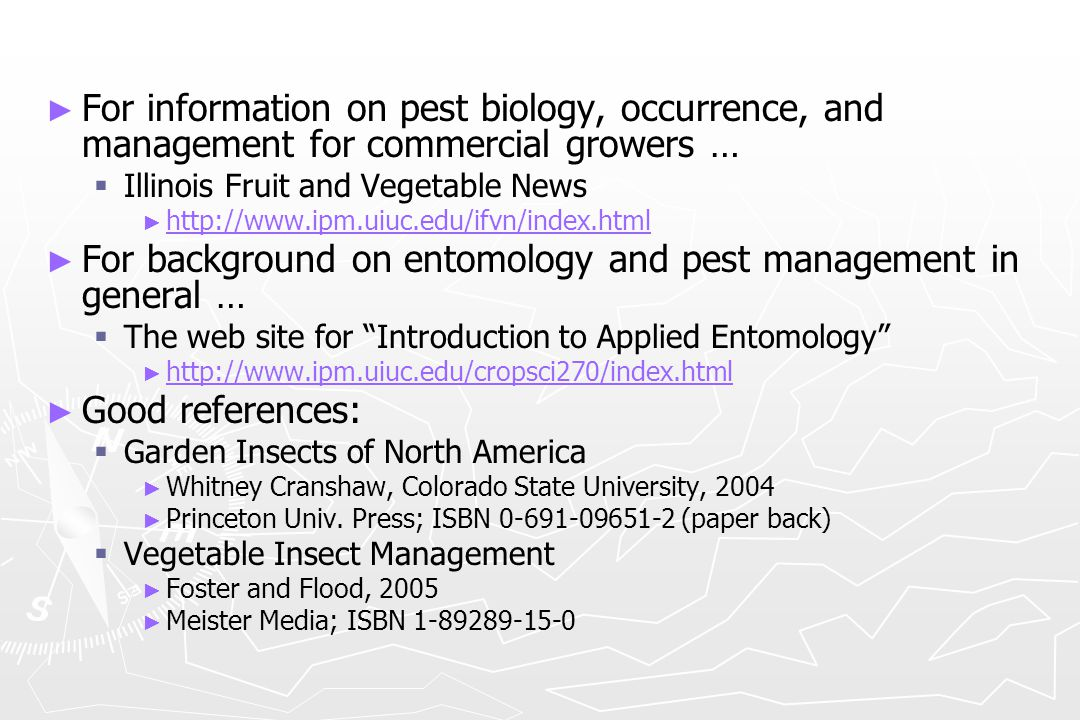 Information sources ► ► Midwest Vegetable Production Guide   http://www.btny.purdue.edu/Pubs/ID/ID-56/ http://www.btny.purdue.edu/Pubs/ID/ID-56/ ► ► Home, Yard, and Garden Pest Guide   Order from: https://webstore.aces.uiuc.edu/shopsite/C1391.html https://webstore.aces.uiuc.edu/shopsite/C1391.html ► ► Home, Yard, and Garden Newsletter   http://www.ag.uiuc.edu/cespubs/hyg/html/ http://www.ag.uiuc.edu/cespubs/hyg/html/