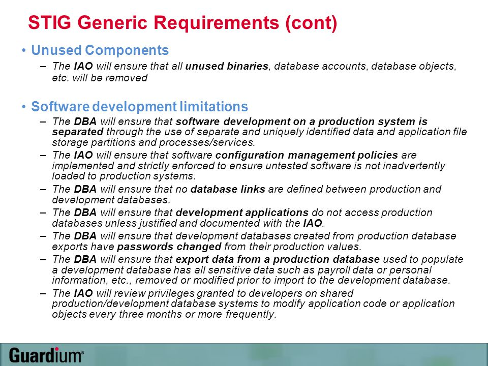 STIG Generic Requirements (cont) Unused Components –The IAO will ensure that all unused binaries, database accounts, database objects, etc. will be re