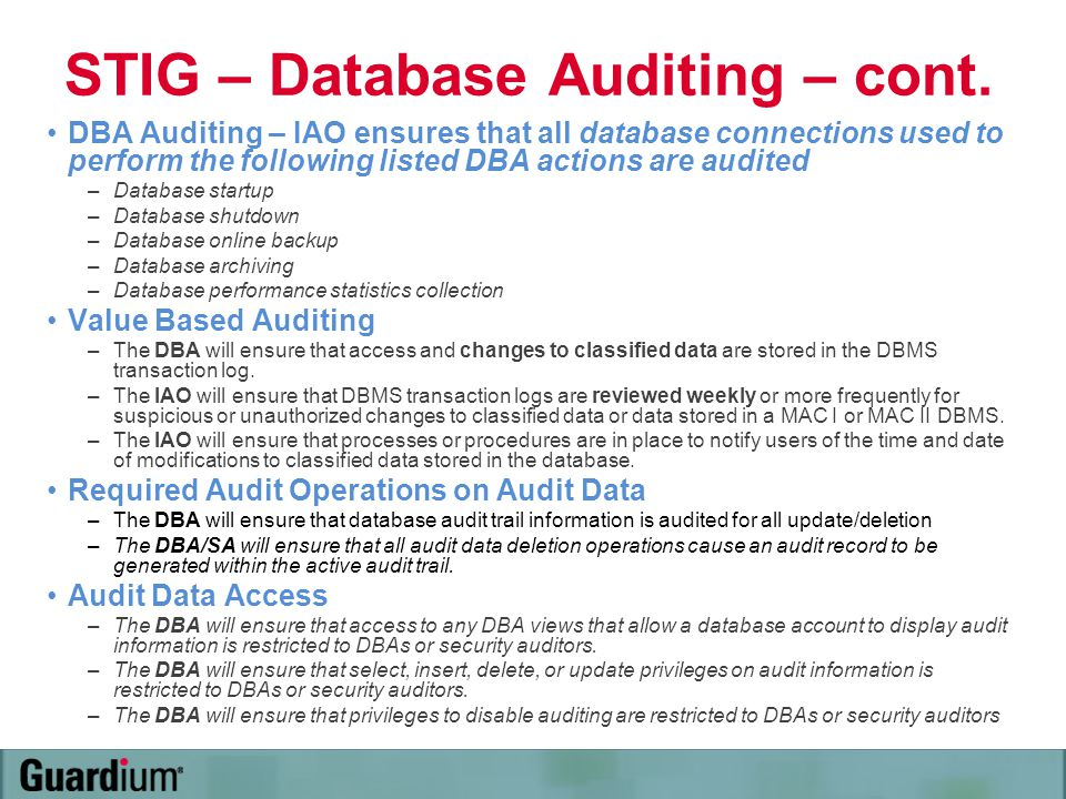 STIG – Database Auditing – cont. DBA Auditing – IAO ensures that all database connections used to perform the following listed DBA actions are audited