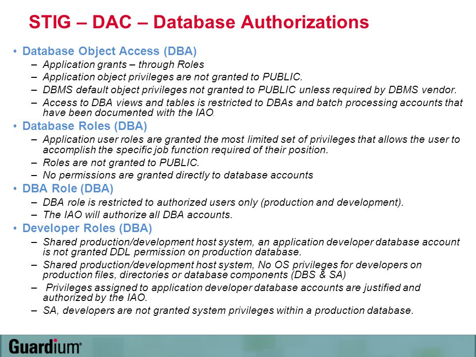 STIG – DAC – Database Authorizations Database Object Access (DBA) –Application grants – through Roles –Application object privileges are not granted t