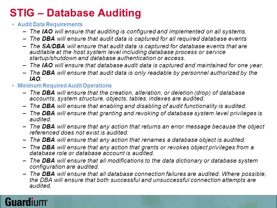 STIG – Database Auditing Audit Data Requirements –The IAO will ensure that auditing is configured and implemented on all systems. –The DBA will ensure