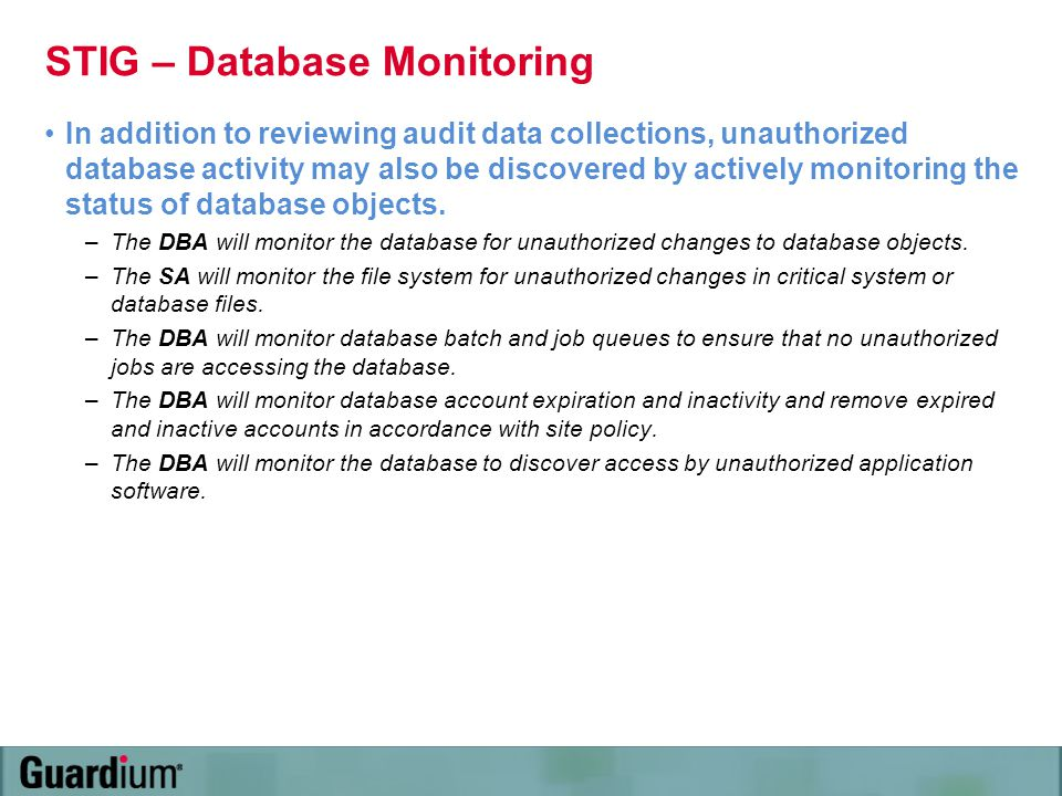 STIG – Database Monitoring In addition to reviewing audit data collections, unauthorized database activity may also be discovered by actively monitori