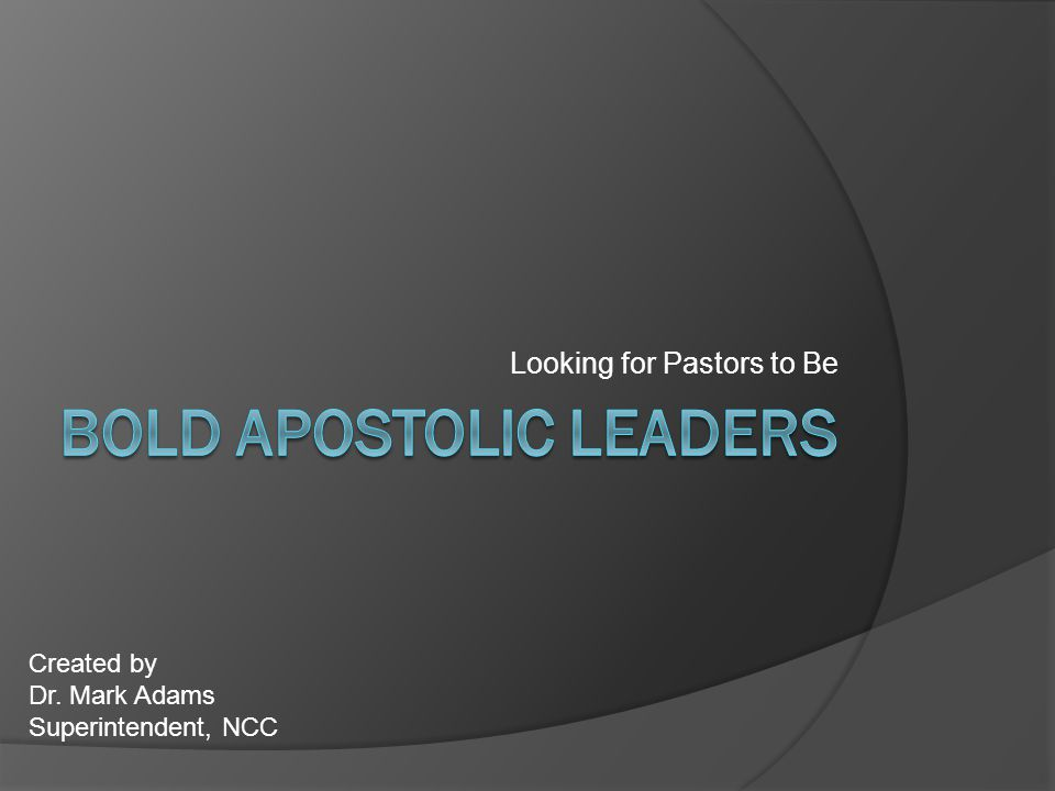 Looking for Pastors to Be Created by Dr. Mark Adams Superintendent, NCC