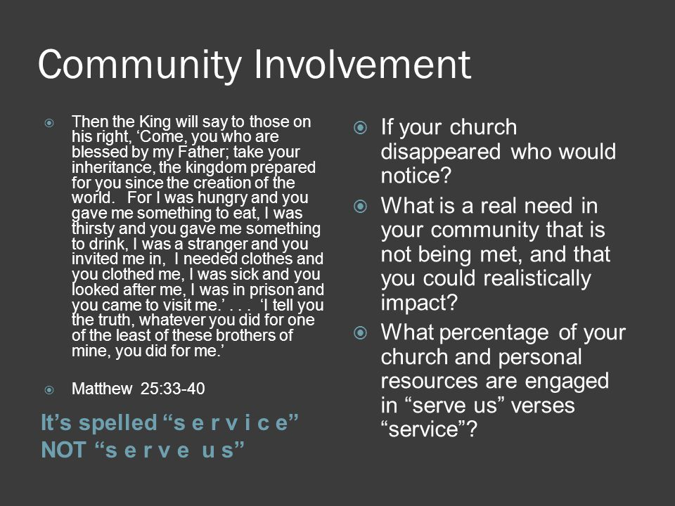 Community Involvement It's spelled s e r v i c e NOT s e r v e u s  Then the King will say to those on his right, 'Come, you who are blessed by my Father; take your inheritance, the kingdom prepared for you since the creation of the world.