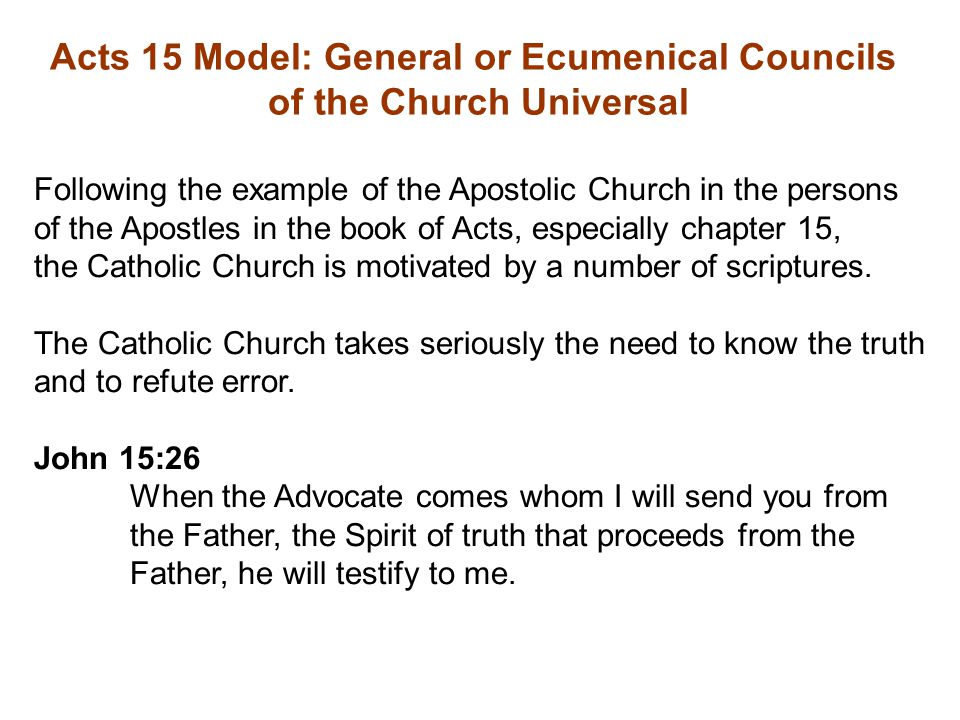 Acts 15 Model: General or Ecumenical Councils of the Church Universal Following the example of the Apostolic Church in the persons of the Apostles in the book of Acts, especially chapter 15, the Catholic Church is motivated by a number of scriptures.