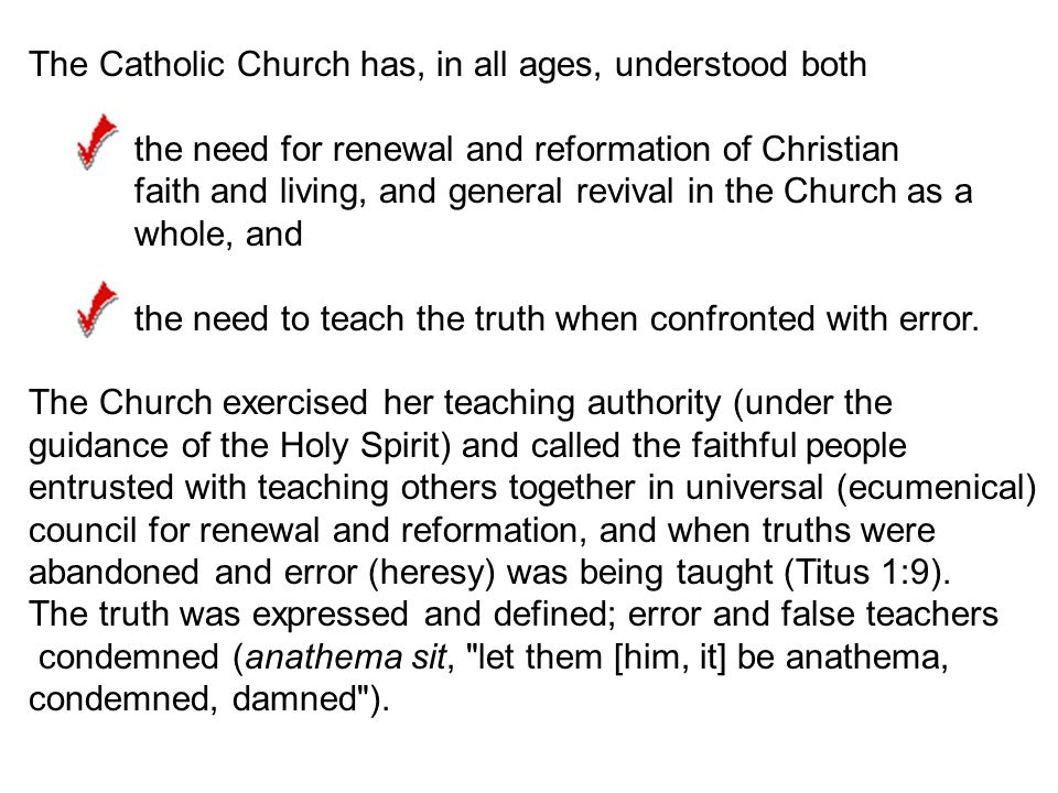 The Catholic Church has, in all ages, understood both the need for renewal and reformation of Christian faith and living, and general revival in the Church as a whole, and the need to teach the truth when confronted with error.