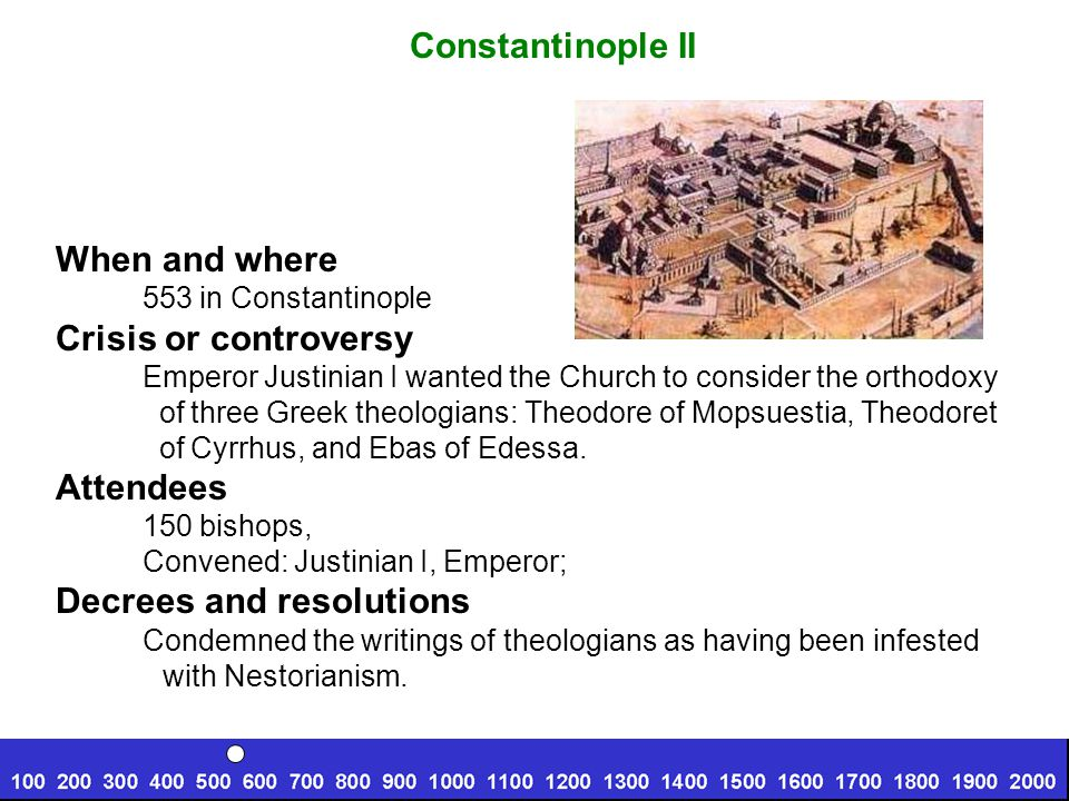 Constantinople II When and where 553 in Constantinople Crisis or controversy Emperor Justinian I wanted the Church to consider the orthodoxy of three Greek theologians: Theodore of Mopsuestia, Theodoret of Cyrrhus, and Ebas of Edessa.