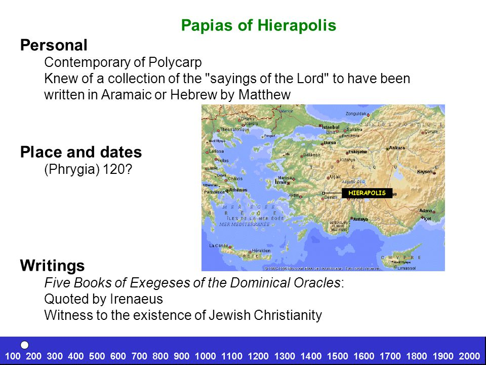 Papias of Hierapolis Personal Contemporary of Polycarp Knew of a collection of the sayings of the Lord to have been written in Aramaic or Hebrew by Matthew Place and dates (Phrygia) 120.