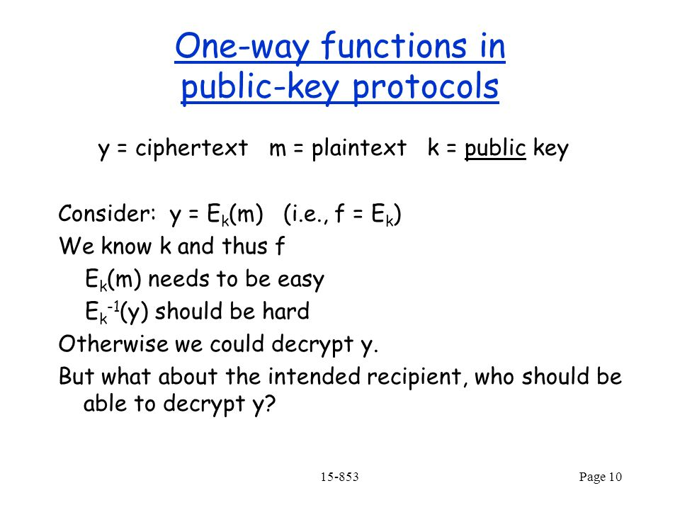 15-853Page 10 One-way functions in public-key protocols y = ciphertext m = plaintext k = public key Consider: y = E k (m) (i.e., f = E k ) We know k and thus f E k (m) needs to be easy E k -1 (y) should be hard Otherwise we could decrypt y.