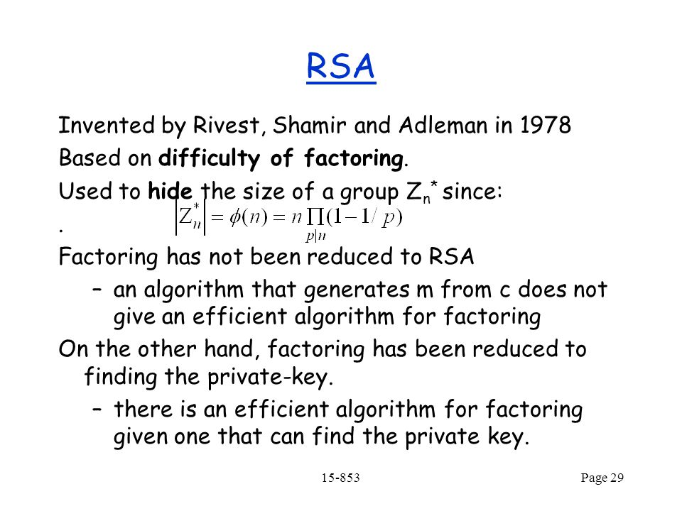 15-853Page 29 RSA Invented by Rivest, Shamir and Adleman in 1978 Based on difficulty of factoring.