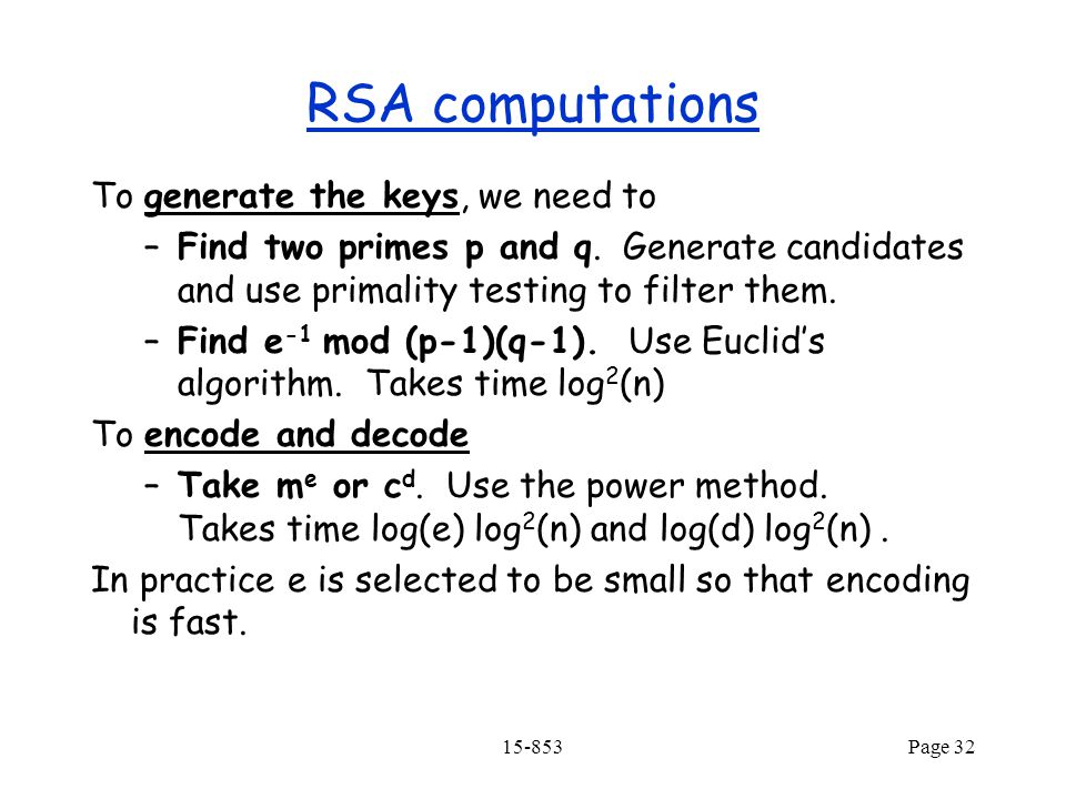 15-853Page 32 RSA computations To generate the keys, we need to –Find two primes p and q.
