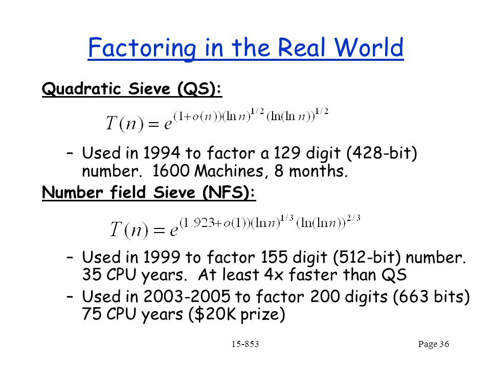 15-853Page 36 Factoring in the Real World Quadratic Sieve (QS): –Used in 1994 to factor a 129 digit (428-bit) number.