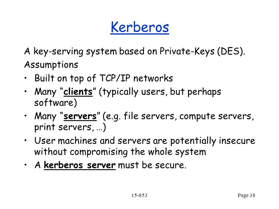 15-853Page 38 Kerberos A key-serving system based on Private-Keys (DES).