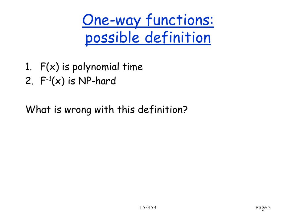 15-853Page 5 One-way functions: possible definition 1.F(x) is polynomial time 2.F -1 (x) is NP-hard What is wrong with this definition