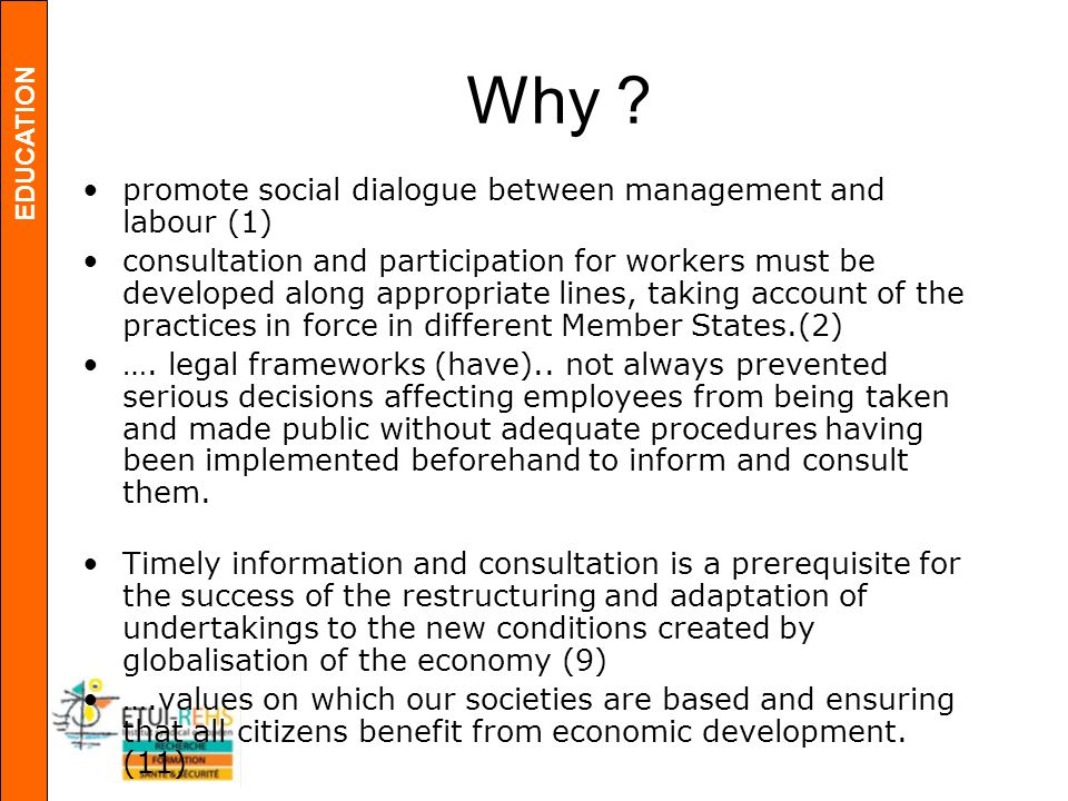 EDUCATION Why ? promote social dialogue between management and labour (1) consultation and participation for workers must be developed along appropria