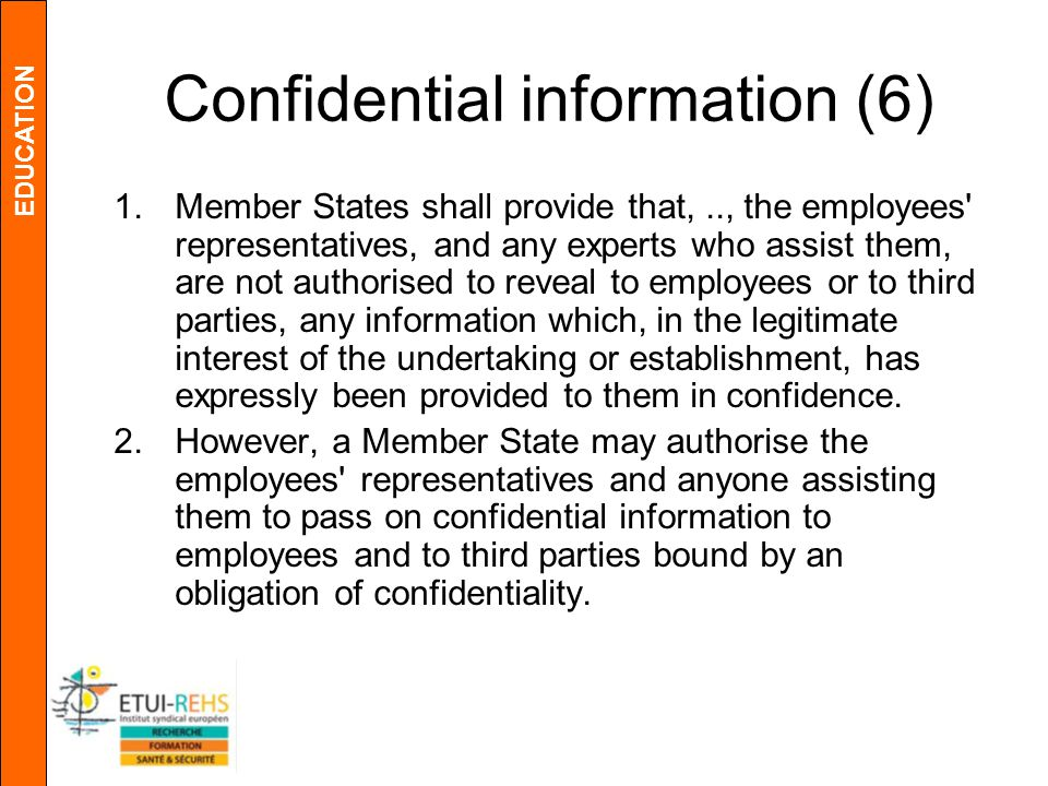 EDUCATION Confidential information (6) 1.Member States shall provide that,.., the employees representatives, and any experts who assist them, are not authorised to reveal to employees or to third parties, any information which, in the legitimate interest of the undertaking or establishment, has expressly been provided to them in confidence.