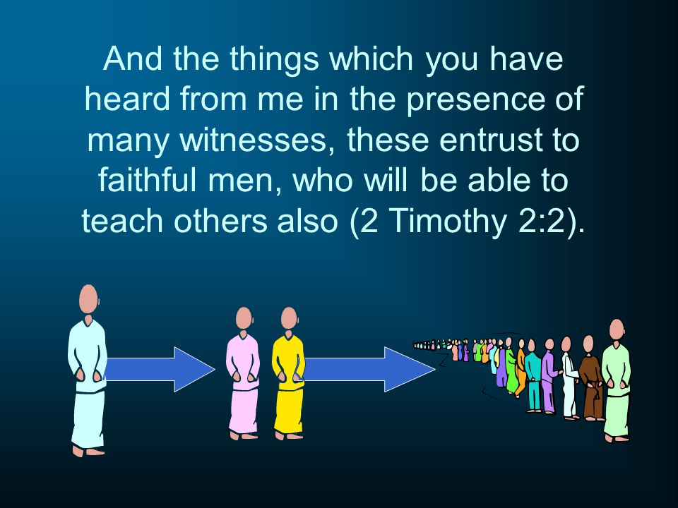 And the things which you have heard from me in the presence of many witnesses, these entrust to faithful men, who will be able to teach others also (2 Timothy 2:2).