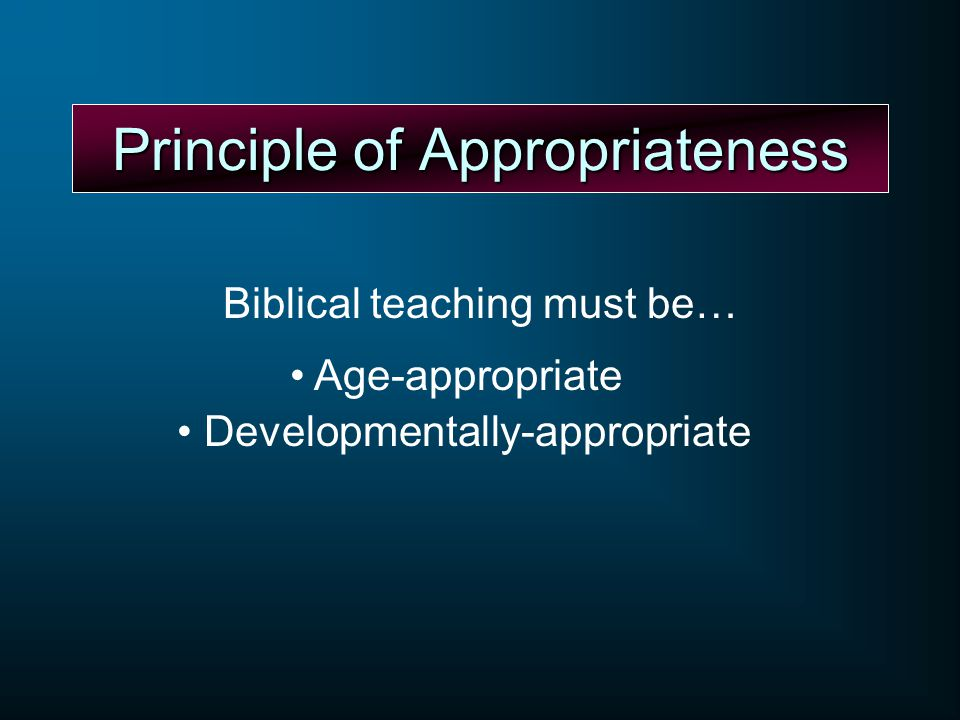 Principle of Appropriateness Biblical teaching must be… Age-appropriate Developmentally-appropriate