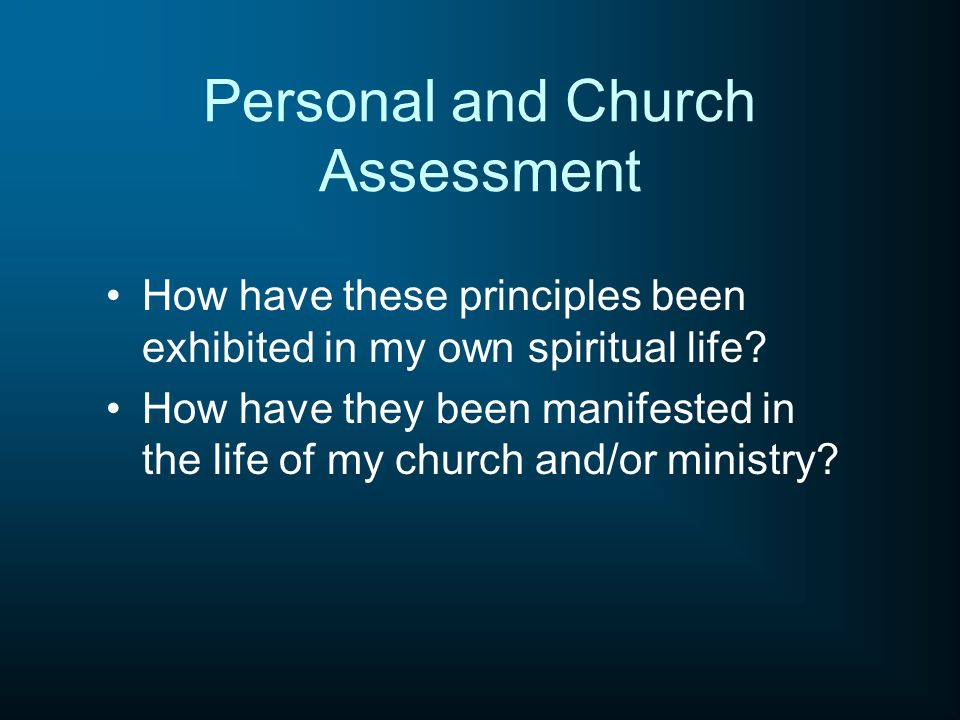 Personal and Church Assessment How have these principles been exhibited in my own spiritual life.