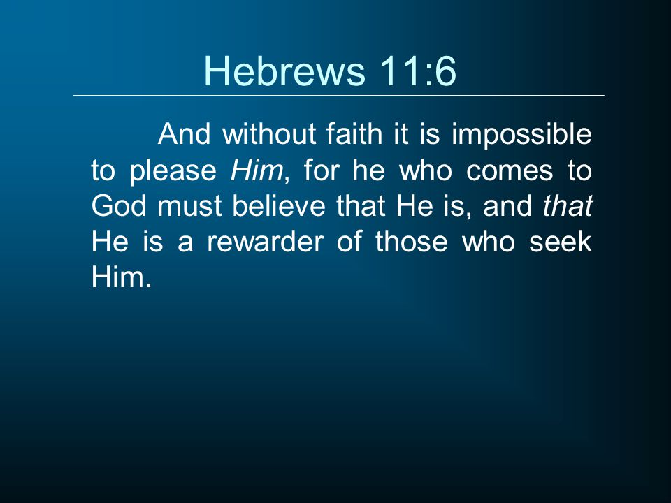 Hebrews 11:6 And without faith it is impossible to please Him, for he who comes to God must believe that He is, and that He is a rewarder of those who seek Him.