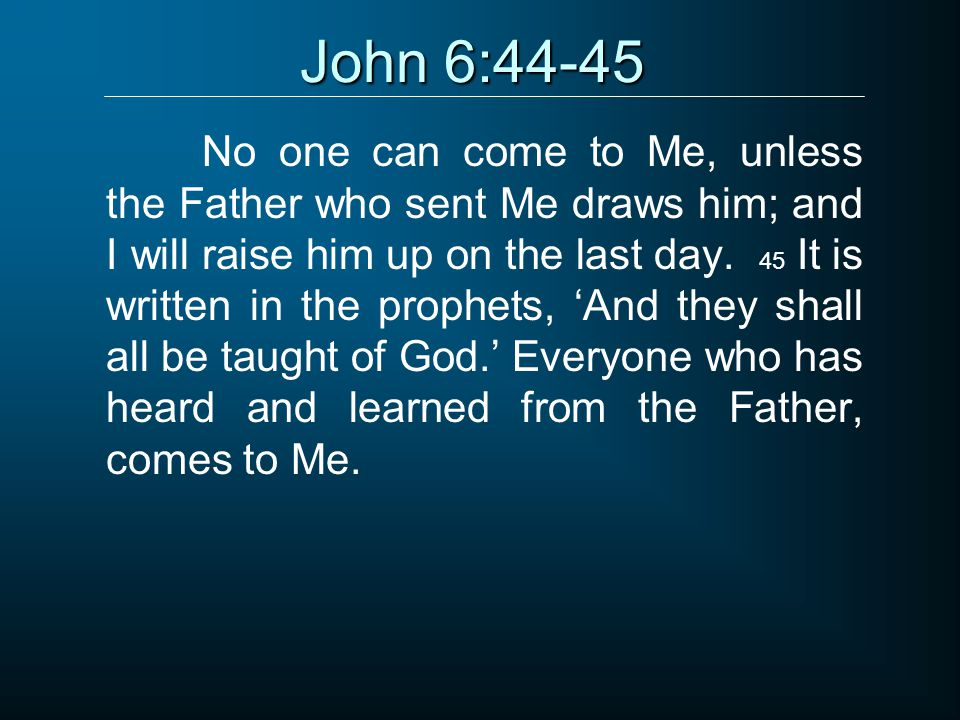 John 6:44-45 No one can come to Me, unless the Father who sent Me draws him; and I will raise him up on the last day.
