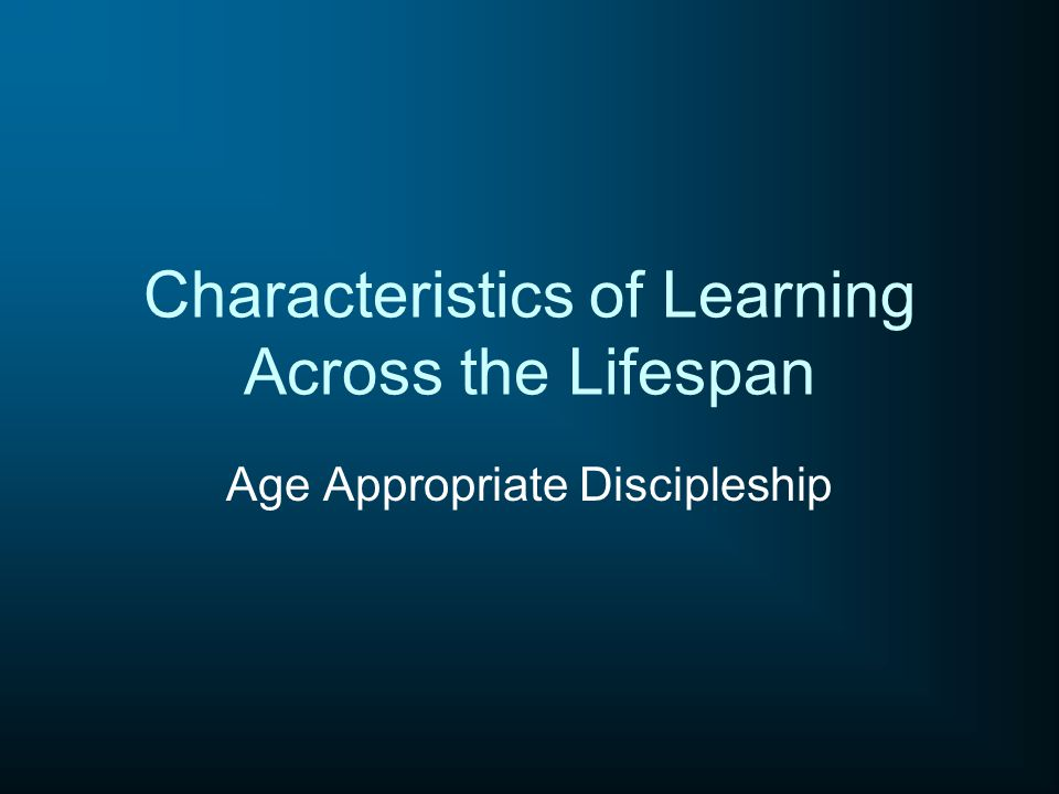 Characteristics of Learning Across the Lifespan Age Appropriate Discipleship