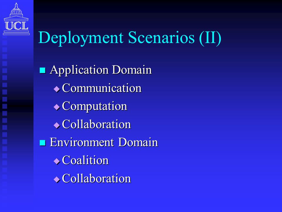 Deployment Scenarios (II) Application Domain Application Domain  Communication  Computation  Collaboration Environment Domain Environment Domain  Coalition  Collaboration