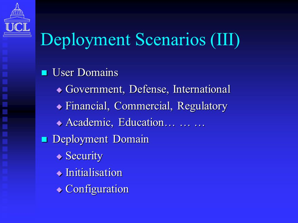 Deployment Scenarios (III) User Domains User Domains  Government, Defense, International  Financial, Commercial, Regulatory  Academic, Education… … … Deployment Domain Deployment Domain  Security  Initialisation  Configuration