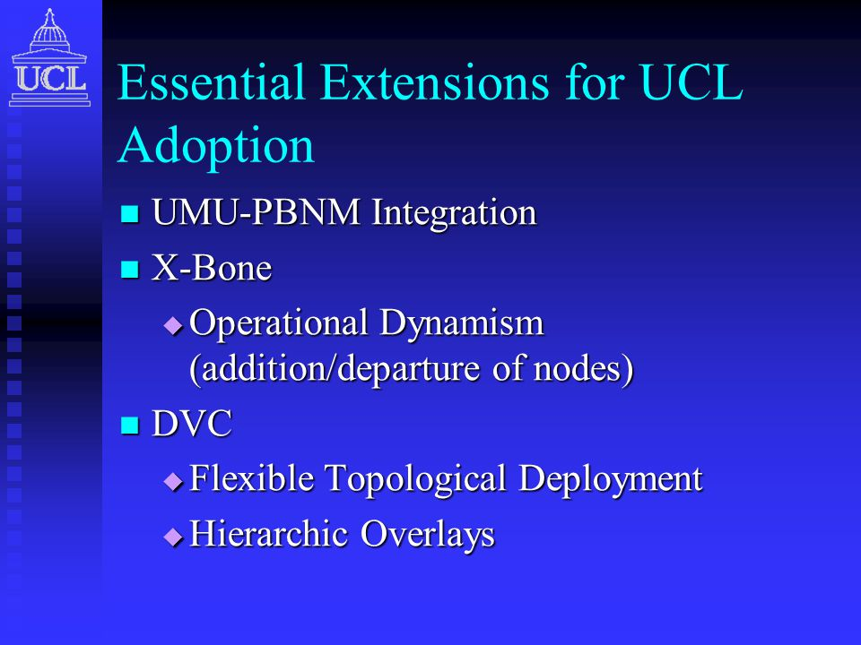 Essential Extensions for UCL Adoption UMU-PBNM Integration UMU-PBNM Integration X-Bone X-Bone  Operational Dynamism (addition/departure of nodes) DVC DVC  Flexible Topological Deployment  Hierarchic Overlays