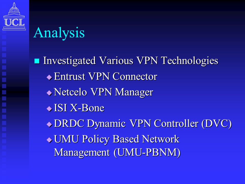Analysis Investigated Various VPN Technologies Investigated Various VPN Technologies  Entrust VPN Connector  Netcelo VPN Manager  ISI X-Bone  DRDC Dynamic VPN Controller (DVC)  UMU Policy Based Network Management (UMU-PBNM)