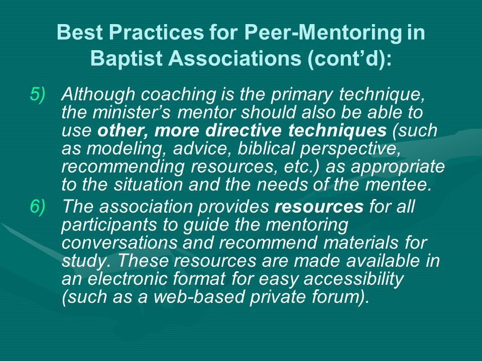 Best Practices for Peer-Mentoring in Baptist Associations (cont'd): 5) 5)Although coaching is the primary technique, the minister's mentor should also be able to use other, more directive techniques (such as modeling, advice, biblical perspective, recommending resources, etc.) as appropriate to the situation and the needs of the mentee.