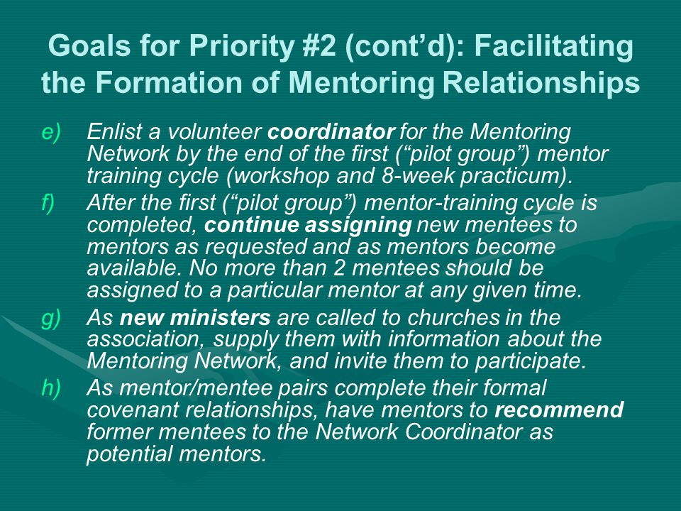 Goals for Priority #2 (cont'd): Facilitating the Formation of Mentoring Relationships e) e)Enlist a volunteer coordinator for the Mentoring Network by the end of the first ( pilot group ) mentor training cycle (workshop and 8-week practicum).