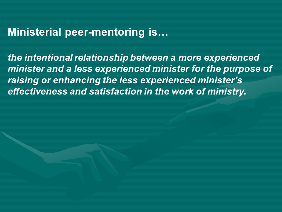 Ministerial peer-mentoring is… the intentional relationship between a more experienced minister and a less experienced minister for the purpose of raising or enhancing the less experienced minister's effectiveness and satisfaction in the work of ministry.