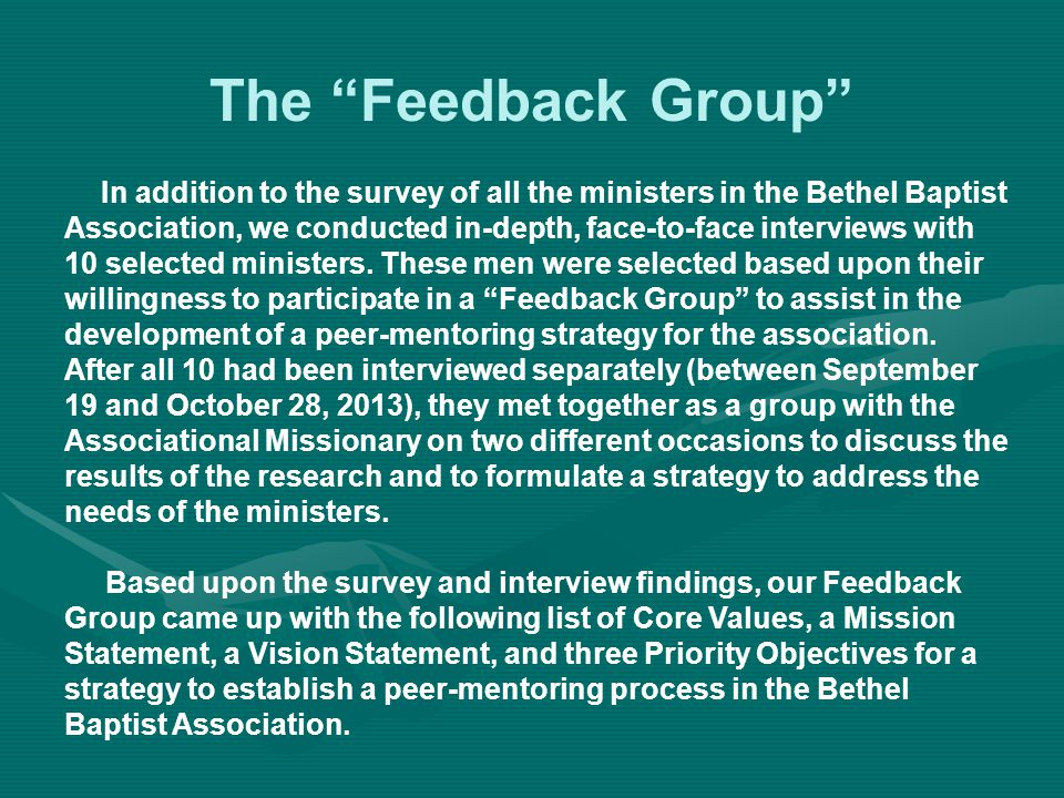 The Feedback Group In addition to the survey of all the ministers in the Bethel Baptist Association, we conducted in-depth, face-to-face interviews with 10 selected ministers.