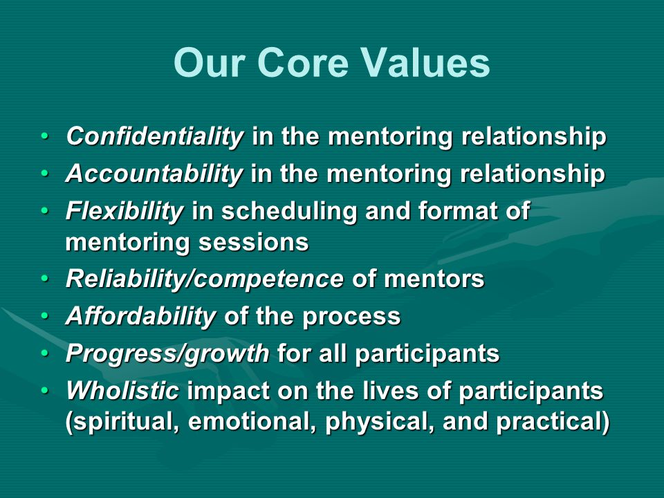 Our Core Values Confidentiality in the mentoring relationshipConfidentiality in the mentoring relationship Accountability in the mentoring relationshipAccountability in the mentoring relationship Flexibility in scheduling and format of mentoring sessionsFlexibility in scheduling and format of mentoring sessions Reliability/competence of mentorsReliability/competence of mentors Affordability of the processAffordability of the process Progress/growth for all participantsProgress/growth for all participants Wholistic impact on the lives of participants (spiritual, emotional, physical, and practical)Wholistic impact on the lives of participants (spiritual, emotional, physical, and practical)
