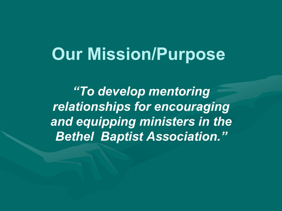 Our Mission/Purpose To develop mentoring relationships for encouraging and equipping ministers in the Bethel Baptist Association.