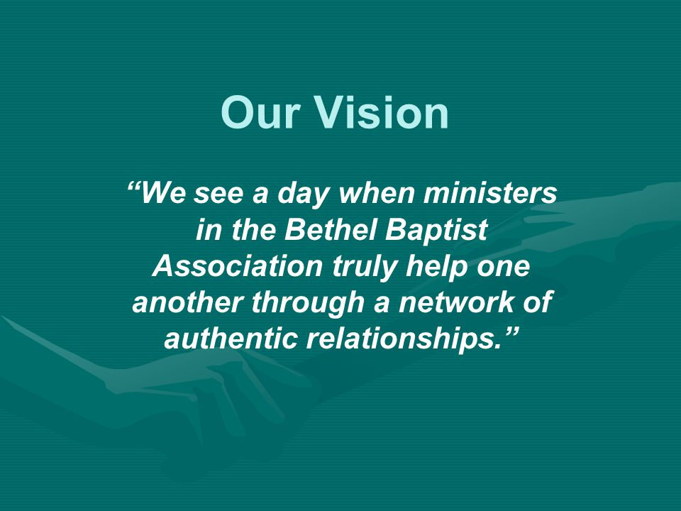 Our Vision We see a day when ministers in the Bethel Baptist Association truly help one another through a network of authentic relationships.