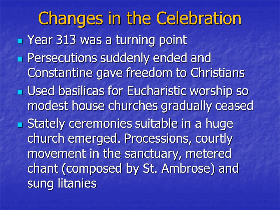 Changes in the Celebration Year 313 was a turning point Year 313 was a turning point Persecutions suddenly ended and Constantine gave freedom to Christians Persecutions suddenly ended and Constantine gave freedom to Christians Used basilicas for Eucharistic worship so modest house churches gradually ceased Used basilicas for Eucharistic worship so modest house churches gradually ceased Stately ceremonies suitable in a huge church emerged.