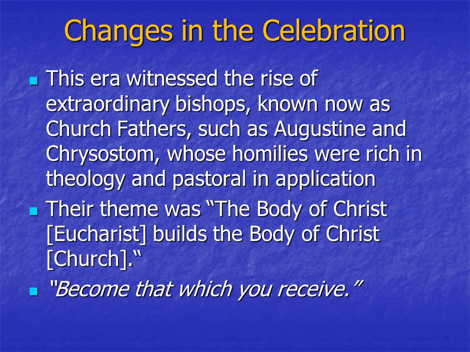 Changes in the Celebration This era witnessed the rise of extraordinary bishops, known now as Church Fathers, such as Augustine and Chrysostom, whose homilies were rich in theology and pastoral in application This era witnessed the rise of extraordinary bishops, known now as Church Fathers, such as Augustine and Chrysostom, whose homilies were rich in theology and pastoral in application Their theme was The Body of Christ [Eucharist] builds the Body of Christ [Church]. Their theme was The Body of Christ [Eucharist] builds the Body of Christ [Church]. Become that which you receive. Become that which you receive.