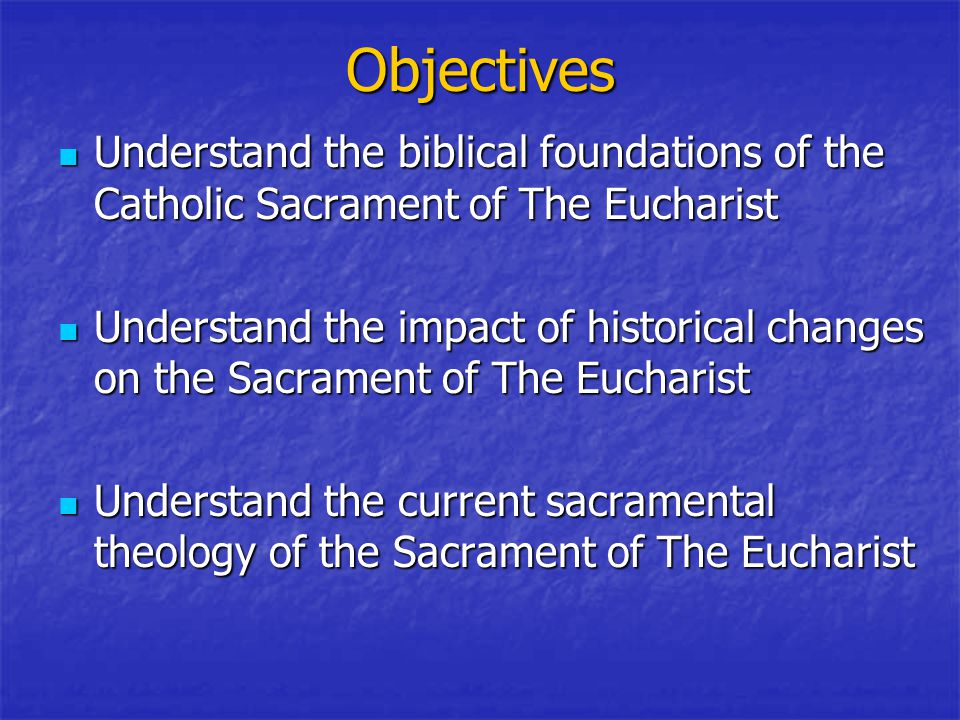 Objectives Understand the biblical foundations of the Catholic Sacrament of The Eucharist Understand the biblical foundations of the Catholic Sacrament of The Eucharist Understand the impact of historical changes on the Sacrament of The Eucharist Understand the impact of historical changes on the Sacrament of The Eucharist Understand the current sacramental theology of the Sacrament of The Eucharist Understand the current sacramental theology of the Sacrament of The Eucharist