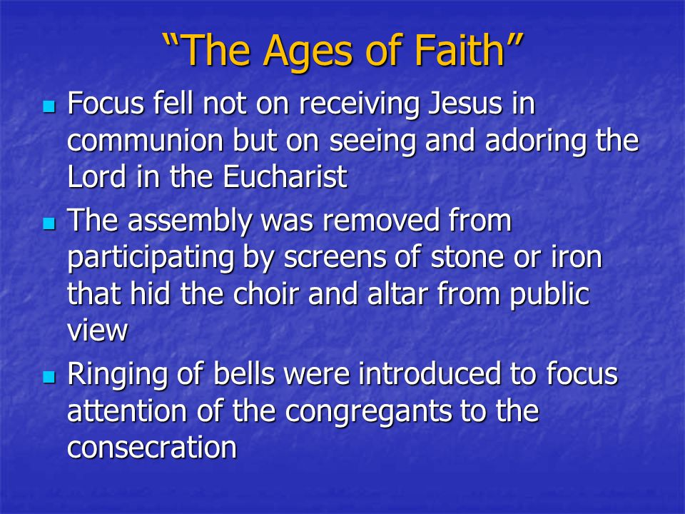 The Ages of Faith Focus fell not on receiving Jesus in communion but on seeing and adoring the Lord in the Eucharist Focus fell not on receiving Jesus in communion but on seeing and adoring the Lord in the Eucharist The assembly was removed from participating by screens of stone or iron that hid the choir and altar from public view The assembly was removed from participating by screens of stone or iron that hid the choir and altar from public view Ringing of bells were introduced to focus attention of the congregants to the consecration Ringing of bells were introduced to focus attention of the congregants to the consecration
