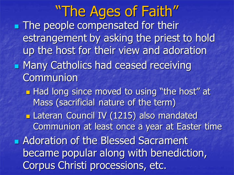 The Ages of Faith The people compensated for their estrangement by asking the priest to hold up the host for their view and adoration The people compensated for their estrangement by asking the priest to hold up the host for their view and adoration Many Catholics had ceased receiving Communion Many Catholics had ceased receiving Communion Had long since moved to using the host at Mass (sacrificial nature of the term) Had long since moved to using the host at Mass (sacrificial nature of the term) Lateran Council IV (1215) also mandated Communion at least once a year at Easter time Lateran Council IV (1215) also mandated Communion at least once a year at Easter time Adoration of the Blessed Sacrament became popular along with benediction, Corpus Christi processions, etc.