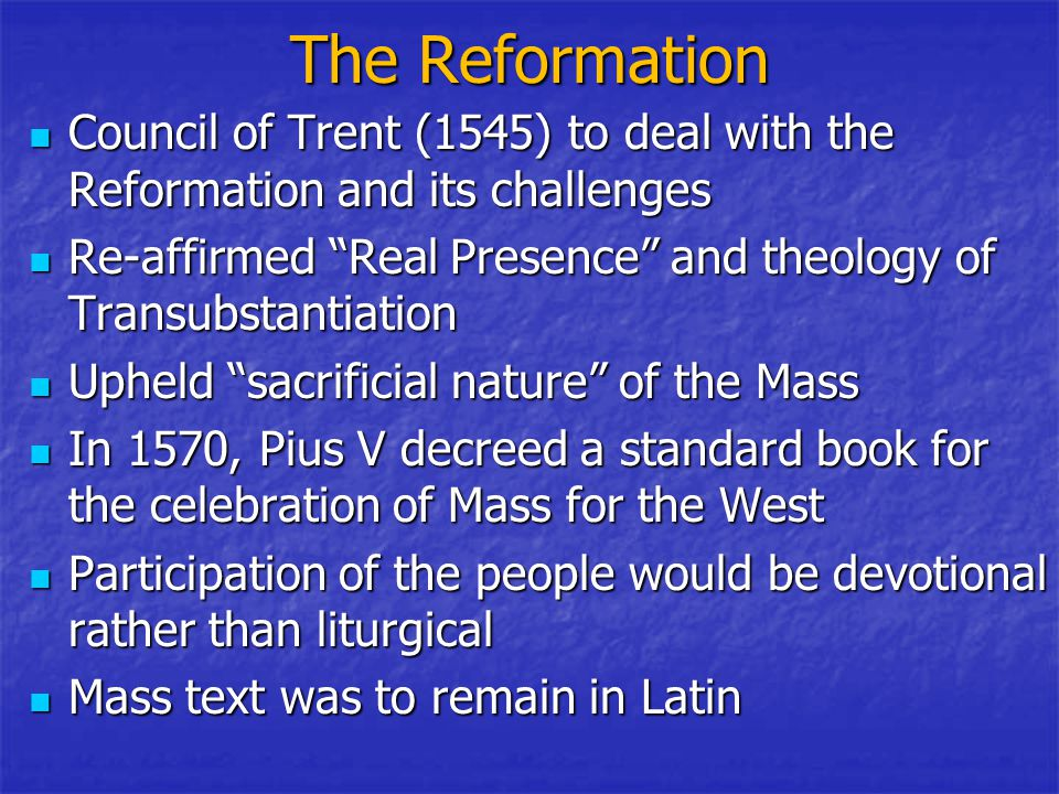 The Reformation Council of Trent (1545) to deal with the Reformation and its challenges Council of Trent (1545) to deal with the Reformation and its challenges Re-affirmed Real Presence and theology of Transubstantiation Re-affirmed Real Presence and theology of Transubstantiation Upheld sacrificial nature of the Mass Upheld sacrificial nature of the Mass In 1570, Pius V decreed a standard book for the celebration of Mass for the West In 1570, Pius V decreed a standard book for the celebration of Mass for the West Participation of the people would be devotional rather than liturgical Participation of the people would be devotional rather than liturgical Mass text was to remain in Latin Mass text was to remain in Latin