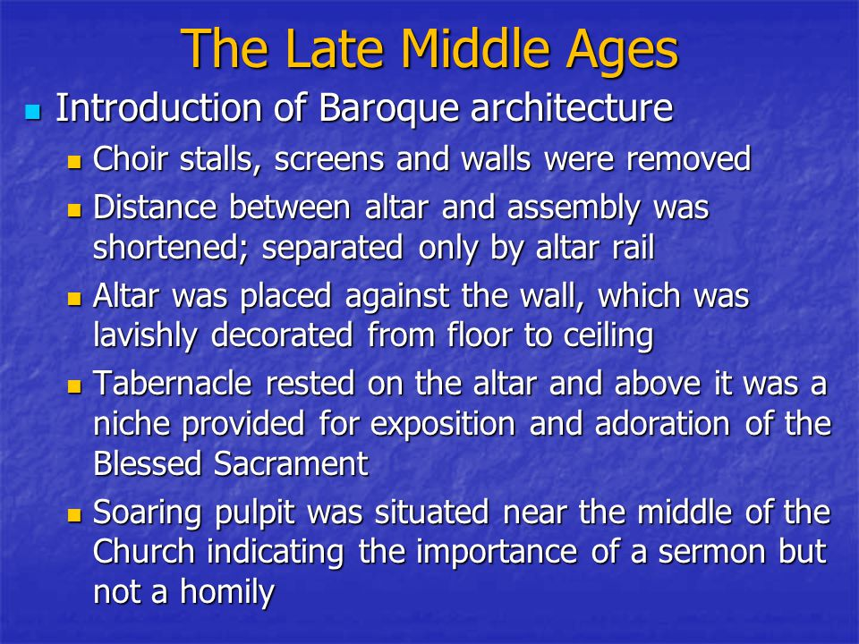 The Late Middle Ages Introduction of Baroque architecture Introduction of Baroque architecture Choir stalls, screens and walls were removed Choir stalls, screens and walls were removed Distance between altar and assembly was shortened; separated only by altar rail Distance between altar and assembly was shortened; separated only by altar rail Altar was placed against the wall, which was lavishly decorated from floor to ceiling Altar was placed against the wall, which was lavishly decorated from floor to ceiling Tabernacle rested on the altar and above it was a niche provided for exposition and adoration of the Blessed Sacrament Tabernacle rested on the altar and above it was a niche provided for exposition and adoration of the Blessed Sacrament Soaring pulpit was situated near the middle of the Church indicating the importance of a sermon but not a homily Soaring pulpit was situated near the middle of the Church indicating the importance of a sermon but not a homily