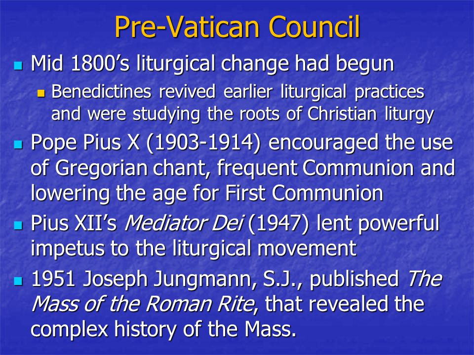 Pre-Vatican Council Mid 1800's liturgical change had begun Mid 1800's liturgical change had begun Benedictines revived earlier liturgical practices and were studying the roots of Christian liturgy Benedictines revived earlier liturgical practices and were studying the roots of Christian liturgy Pope Pius X (1903-1914) encouraged the use of Gregorian chant, frequent Communion and lowering the age for First Communion Pope Pius X (1903-1914) encouraged the use of Gregorian chant, frequent Communion and lowering the age for First Communion Pius XII's Mediator Dei (1947) lent powerful impetus to the liturgical movement Pius XII's Mediator Dei (1947) lent powerful impetus to the liturgical movement 1951 Joseph Jungmann, S.J., published The Mass of the Roman Rite, that revealed the complex history of the Mass.