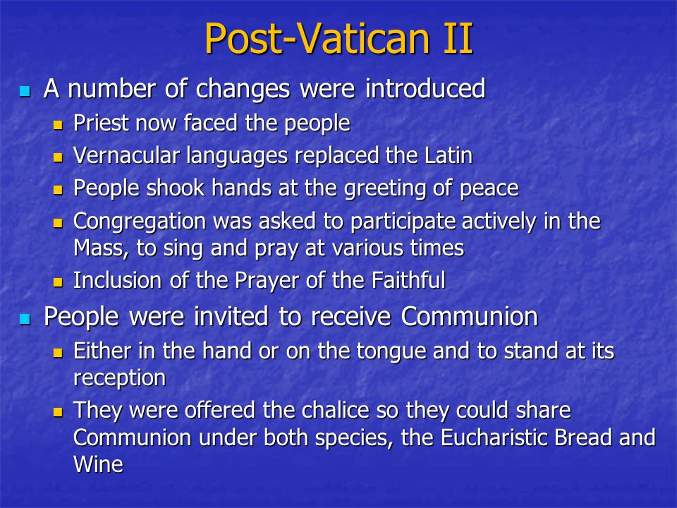Post-Vatican II A number of changes were introduced A number of changes were introduced Priest now faced the people Priest now faced the people Vernacular languages replaced the Latin Vernacular languages replaced the Latin People shook hands at the greeting of peace People shook hands at the greeting of peace Congregation was asked to participate actively in the Mass, to sing and pray at various times Congregation was asked to participate actively in the Mass, to sing and pray at various times Inclusion of the Prayer of the Faithful Inclusion of the Prayer of the Faithful People were invited to receive Communion People were invited to receive Communion Either in the hand or on the tongue and to stand at its reception Either in the hand or on the tongue and to stand at its reception They were offered the chalice so they could share Communion under both species, the Eucharistic Bread and Wine They were offered the chalice so they could share Communion under both species, the Eucharistic Bread and Wine