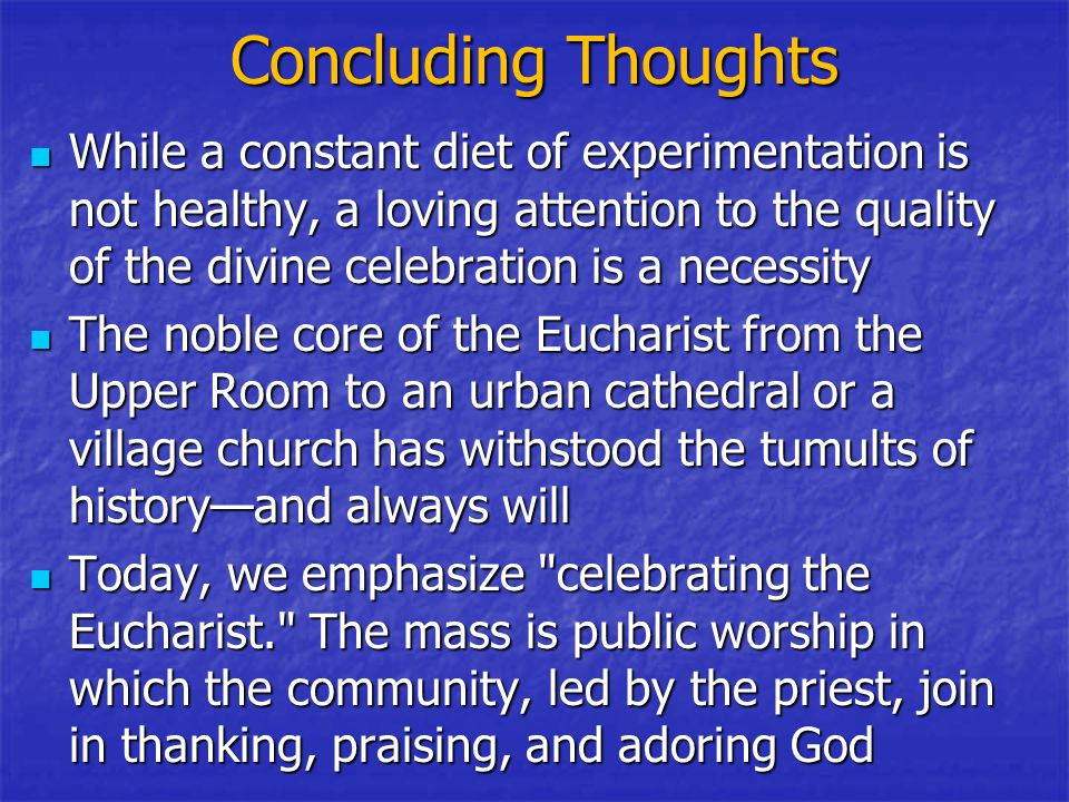 Concluding Thoughts While a constant diet of experimentation is not healthy, a loving attention to the quality of the divine celebration is a necessity While a constant diet of experimentation is not healthy, a loving attention to the quality of the divine celebration is a necessity The noble core of the Eucharist from the Upper Room to an urban cathedral or a village church has withstood the tumults of history—and always will The noble core of the Eucharist from the Upper Room to an urban cathedral or a village church has withstood the tumults of history—and always will Today, we emphasize celebrating the Eucharist. The mass is public worship in which the community, led by the priest, join in thanking, praising, and adoring God Today, we emphasize celebrating the Eucharist. The mass is public worship in which the community, led by the priest, join in thanking, praising, and adoring God